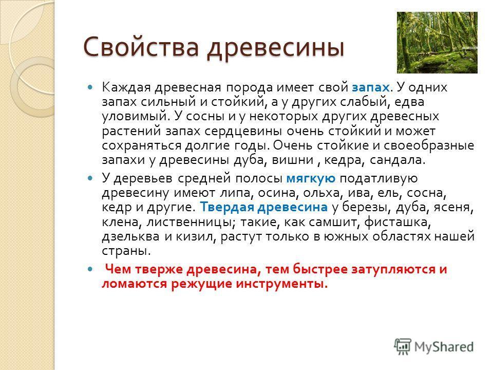Свойства древесины Каждая древесная порода имеет свой запах. У одних запах сильный и стойкий, а у других слабый, едва уловимый. У сосны и у некоторых других древесных растений запах сердцевины очень стойкий и может сохраняться долгие годы. Очень стой