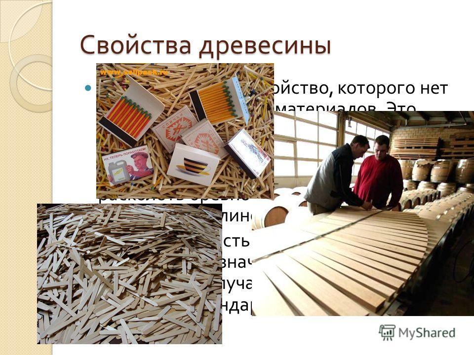 Свойства древесины Есть у древесины свойство, которого нет у других природных материалов. Это раскалываемость, или расщепляемость. При раскалывании древесина не режется, а расщепляется вдоль волокон. Поэтому расколоть бревно можно даже деревянным кли