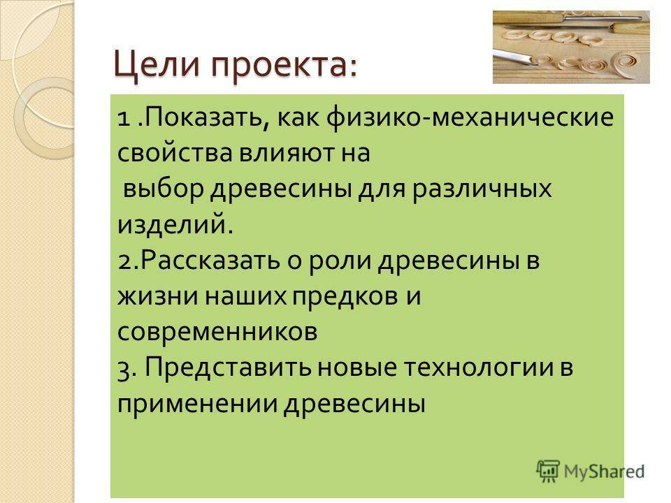 Цели проекта : 1.Показать, как физико-механические свойства влияют на выбор древесины для различных изделий. 2.Рассказать о роли древесины в жизни наших предков и современников 3. Представить новые технологии в применении древесины