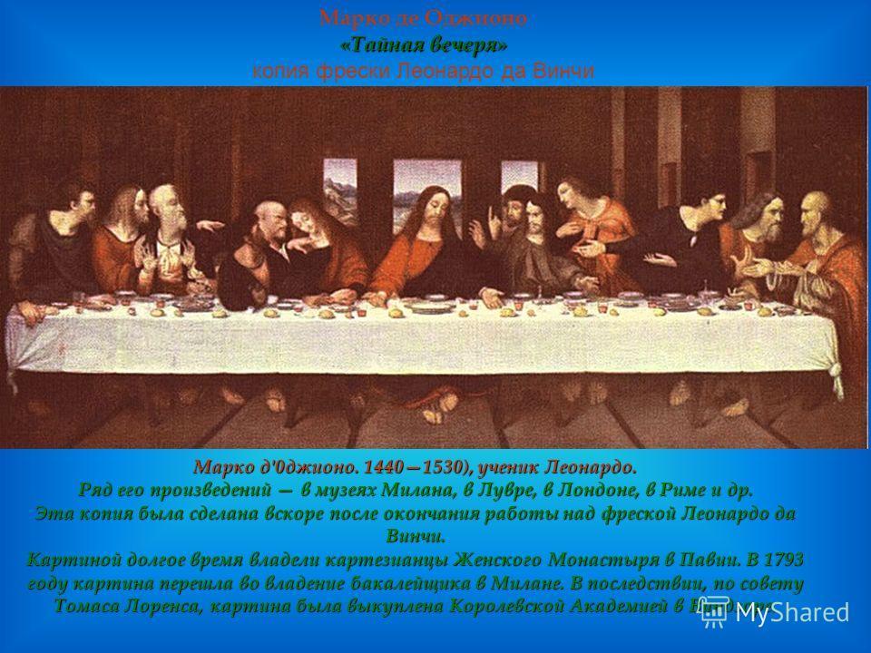« Тайная вечеря» Марко де Оджионо « Тайная вечеря» копия фрески Леонардо да Винчи Марко д'0джионо. 14401530), ученик Леонардо. Ряд его произведений в музеях Милана, в Лувре, в Лондоне, в Риме и др. Эта копия была сделана вскоре после окончания работы