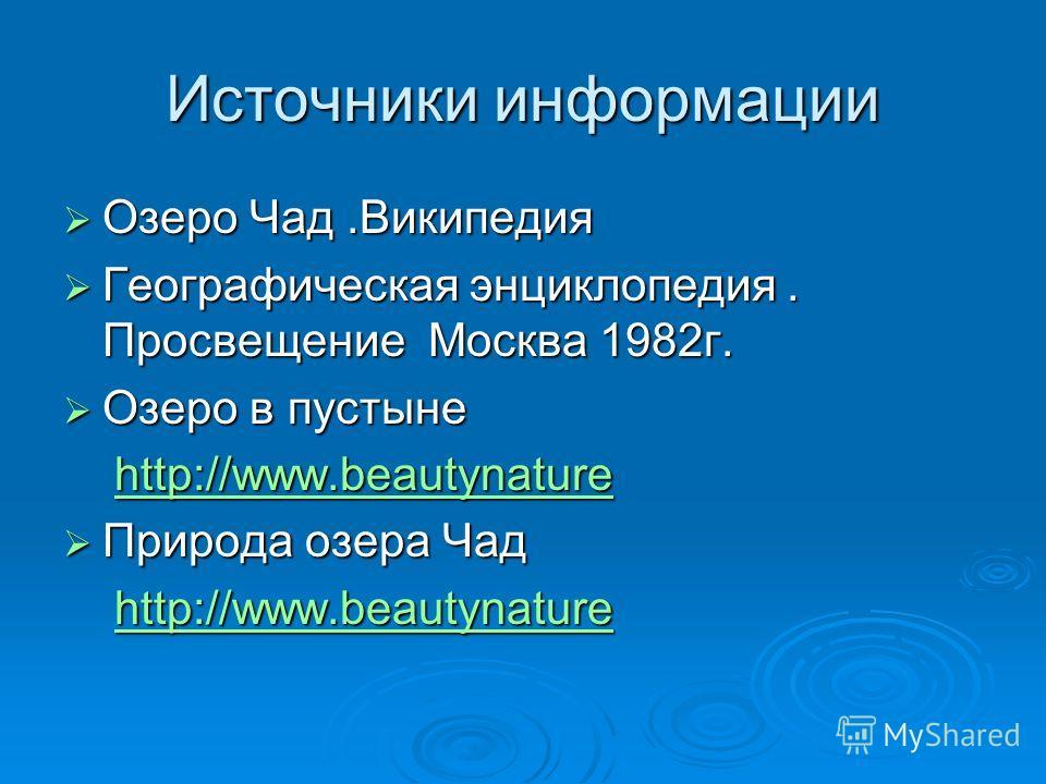 Источники информации Озеро Чад.Википедия Озеро Чад.Википедия Географическая энциклопедия. Просвещение Москва 1982г. Географическая энциклопедия. Просвещение Москва 1982г. Озеро в пустыне Озеро в пустыне http://www.beautynature http://www.beautynature