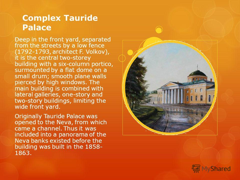 Complex Tauride Palace Deep in the front yard, separated from the streets by a low fence (1792-1793, architect F. Volkov), it is the central two-storey building with a six-column portico, surmounted by a flat dome on a small drum; smooth plane walls