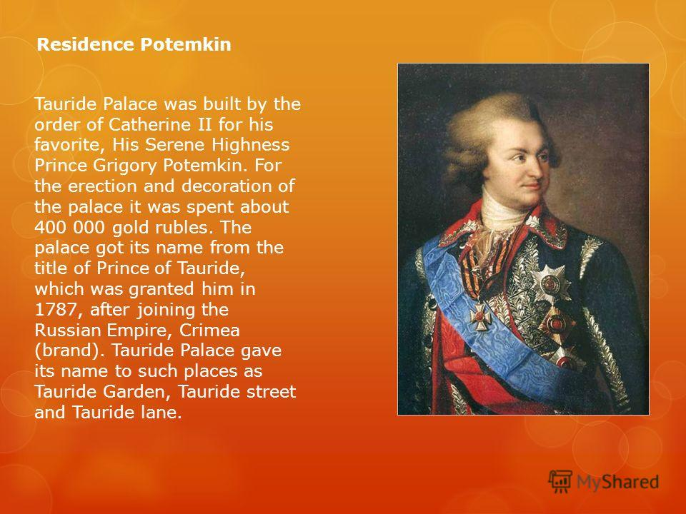 Tauride Palace was built by the order of Catherine II for his favorite, His Serene Highness Prince Grigory Potemkin. For the erection and decoration of the palace it was spent about 400 000 gold rubles. The palace got its name from the title of Princ