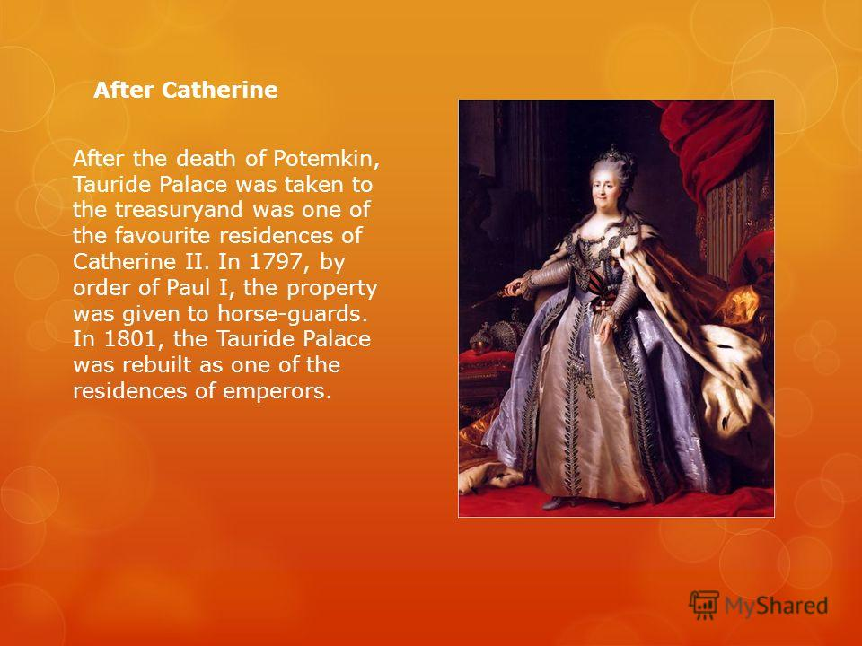 After the death of Potemkin, Tauride Palace was taken to the treasuryand was one of the favourite residences of Catherine II. In 1797, by order of Paul I, the property was given to horse-guards. In 1801, the Tauride Palace was rebuilt as one of the r