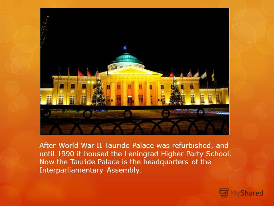 After World War II Tauride Palace was refurbished, and until 1990 it housed the Leningrad Higher Party School. Now the Tauride Palace is the headquarters of the Interparliamentary Assembly.