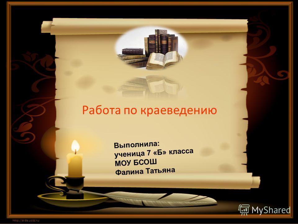 Работа по краеведению http://aida.ucoz.ru Выполнила: ученица 7 «Б» класса МОУ БСОШ Фалина Татьяна