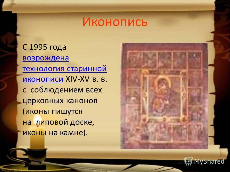Иконопись С 1995 года возрождена технология старинной иконописи XIV-XV в. в. с соблюдением всех церковных канонов (иконы пишутся на липовой доске, иконы на камне). возрождена технология старинной иконописи