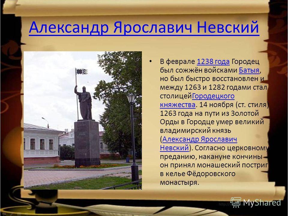 Александр Ярославич Невский В феврале 1238 года Городец был сожжён войсками Батыя, но был быстро восстановлен и между 1263 и 1282 годами стал столицейГородецкого княжества. 14 ноября (ст. стиля) 1263 года на пути из Золотой Орды в Городце умер велики