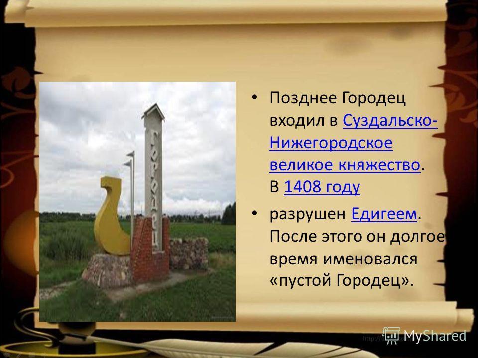 Позднее Городец входил в Суздальско- Нижегородское великое княжество. В 1408 годуСуздальско- Нижегородское великое княжество1408 году разрушен Едигеем. После этого он долгое время именовался «пустой Городец».Едигеем
