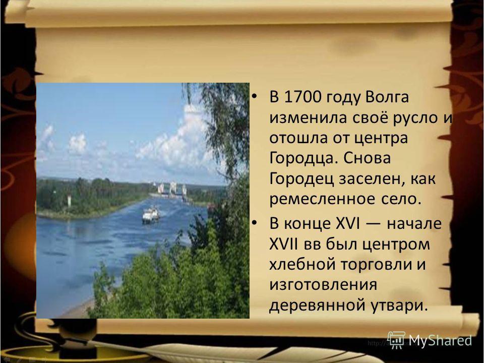 В 1700 году Волга изменила своё русло и отошла от центра Городца. Снова Городец заселен, как ремесленное село. В конце XVI начале XVII вв был центром хлебной торговли и изготовления деревянной утвари.