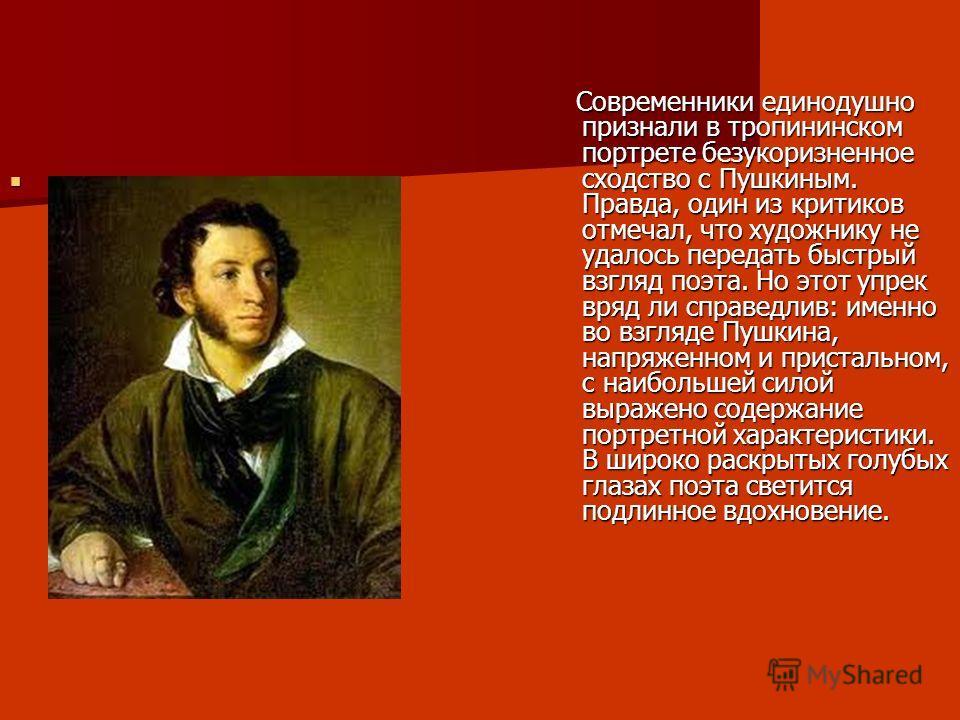 Современники единодушно признали в тропининском портрете безукоризненное сходство с Пушкиным. Правда, один из критиков отмечал, что художнику не удалось передать быстрый взгляд поэта. Но этот упрек вряд ли справедлив: именно во взгляде Пушкина, напря