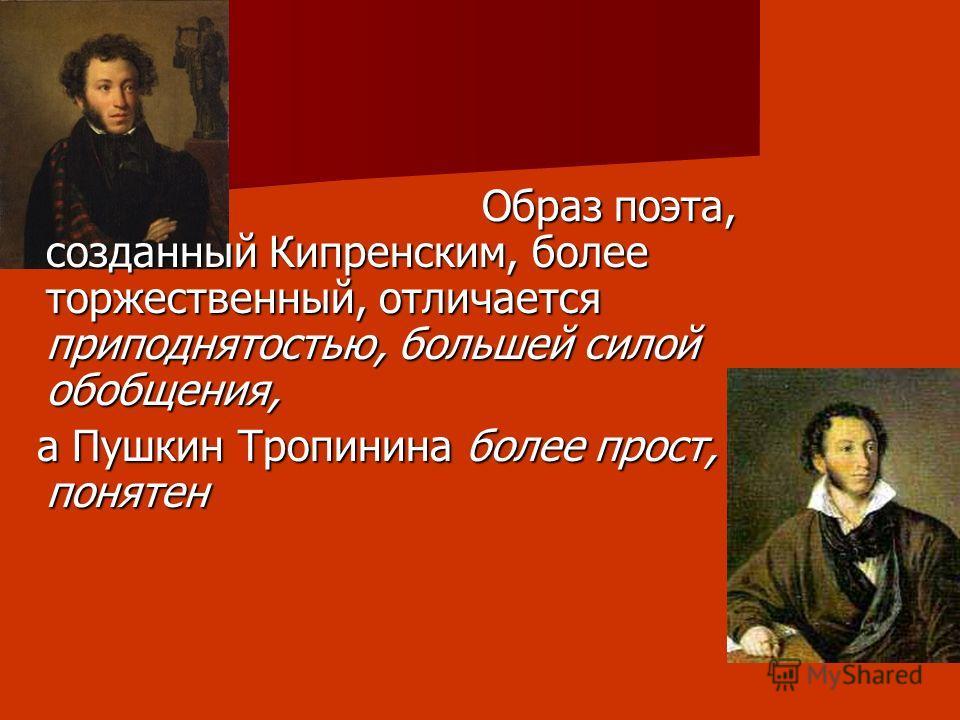 Образ поэта, созданный Кипренским, более торжественный, отличается приподнятостью, большей силой обобщения, Образ поэта, созданный Кипренским, более торжественный, отличается приподнятостью, большей силой обобщения, а Пушкин Тропинина более прост, по