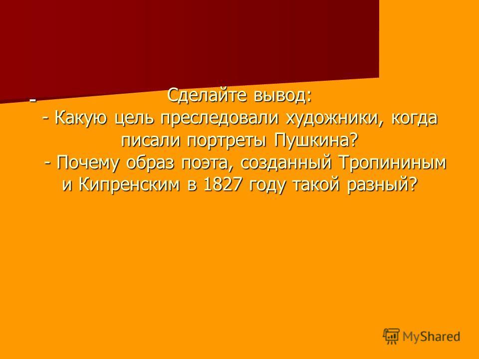 Сделайте вывод: - Какую цель преследовали художники, когда писали портреты Пушкина? - Почему образ поэта, созданный Тропининым и Кипренским в 1827 году такой разный? -