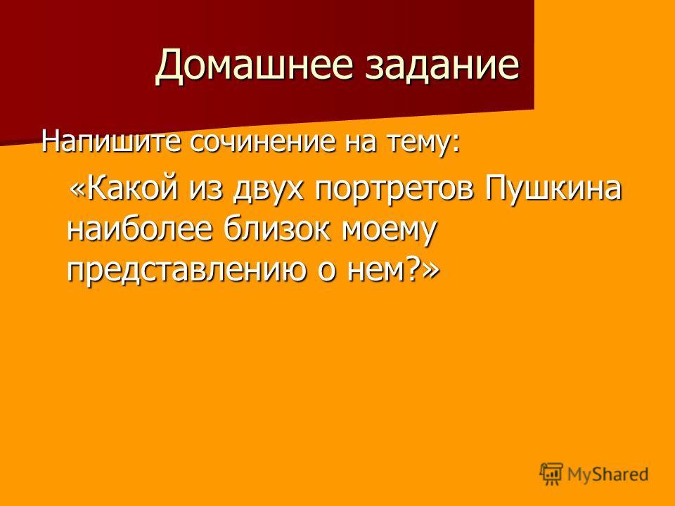 Домашнее задание Напишите сочинение на тему: « Какой из двух портретов Пушкина наиболее близок моему представлению о нем?» « Какой из двух портретов Пушкина наиболее близок моему представлению о нем?»