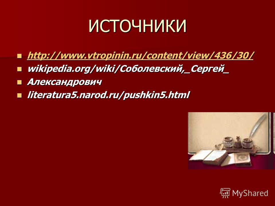 ИСТОЧНИКИ http://www.vtropinin.ru/content/view/436/30/ http://www.vtropinin.ru/content/view/436/30/ http://www.vtropinin.ru/content/view/436/30/ wikipedia.org/wiki/Соболевский,_Сергей_ wikipedia.org/wiki/Соболевский,_Сергей_ Александрович Александров