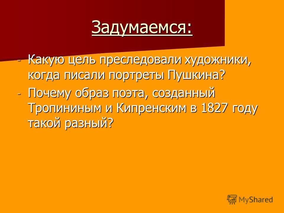 Задумаемся: - Какую цель преследовали художники, когда писали портреты Пушкина? - Почему образ поэта, созданный Тропининым и Кипренским в 1827 году такой разный?