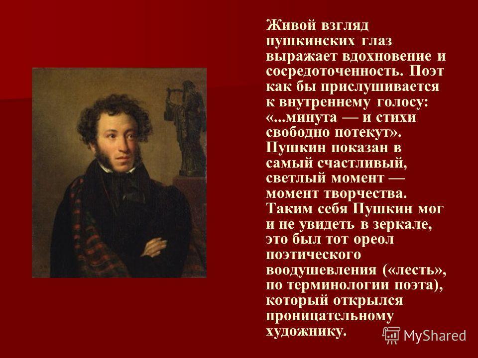 Живой взгляд пушкинских глаз выражает вдохновение и сосредоточенность. Поэт как бы прислушивается к внутреннему голосу: «...минута и стихи свободно потекут». Пушкин показан в самый счастливый, светлый момент момент творчества. Таким себя Пушкин мог и