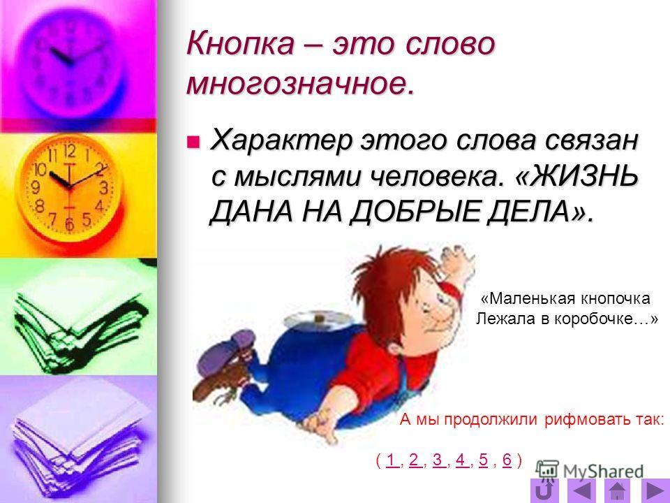 Кнопка – это слово многозначное. Характер этого слова связан с мыслями человека. «ЖИЗНЬ ДАНА НА ДОБРЫЕ ДЕЛА». «Маленькая кнопочка Лежала в коробочке…» А мы продолжили рифмовать так: ( 1, 2, 3, 4, 5, 6 )1 2 3 4 56