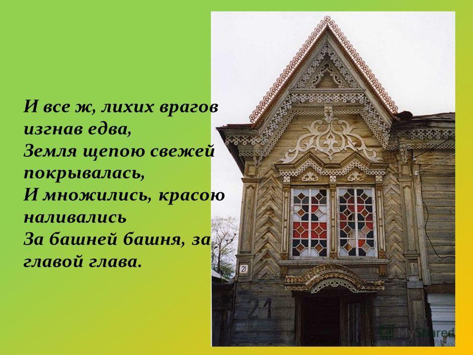 И все ж, лихих врагов изгнав едва, Земля щепою свежей покрывалась, И множились, красою наливались За башней башня, за главой глава.