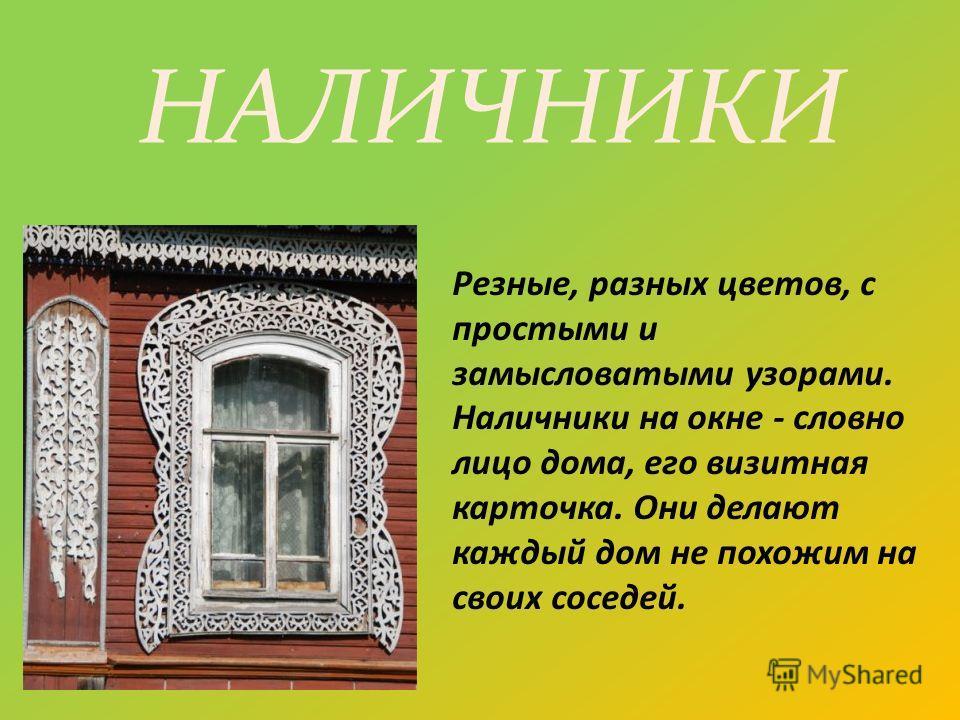 Резные, разных цветов, с простыми и замысловатыми узорами. Наличники на окне - словно лицо дома, его визитная карточка. Они делают каждый дом не похожим на своих соседей. НАЛИЧНИКИ