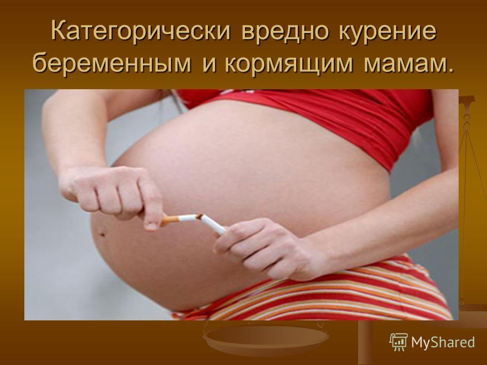 Категорически вредно курение беременным и кормящим мамам.