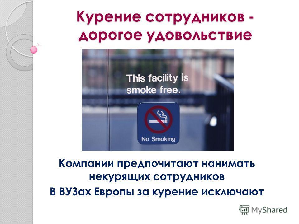 Курение сотрудников - дорогое удовольствие Компании предпочитают нанимать некурящих сотрудников В ВУЗах Европы за курение исключают
