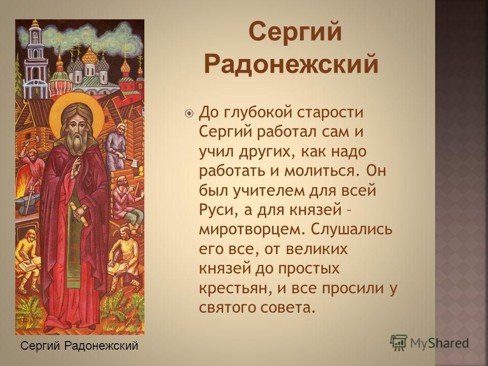 До глубокой старости Сергий работал сам и учил других, как надо работать и молиться. Он был учителем для всей Руси, а для князей – миротворцем. Слушались его все, от великих князей до простых крестьян, и все просили у святого совета. Сергий Радонежск