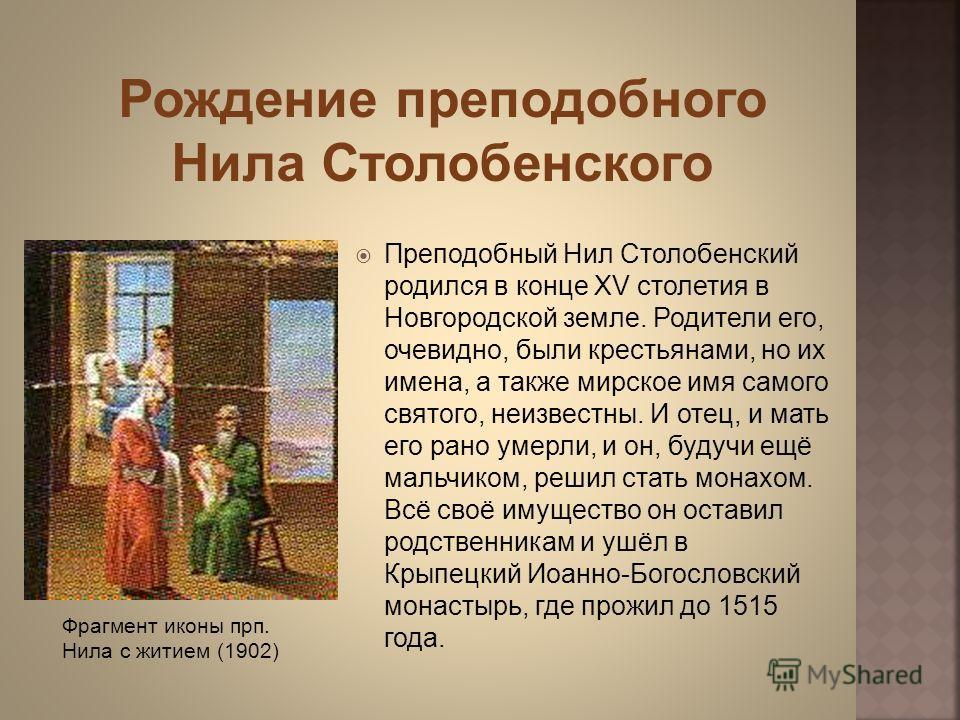 Преподобный Нил Столобенский родился в конце XV столетия в Новгородской земле. Родители его, очевидно, были крестьянами, но их имена, а также мирское имя самого святого, неизвестны. И отец, и мать его рано умерли, и он, будучи ещё мальчиком, решил ст