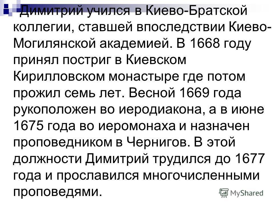 Димитрий учился в Киево-Братской коллегии, ставшей впоследствии Киево- Могилянской академией. В 1668 году принял постриг в Киевском Кирилловском монастыре где потом прожил семь лет. Весной 1669 года рукоположен во иеродиакона, а в июне 1675 года во и