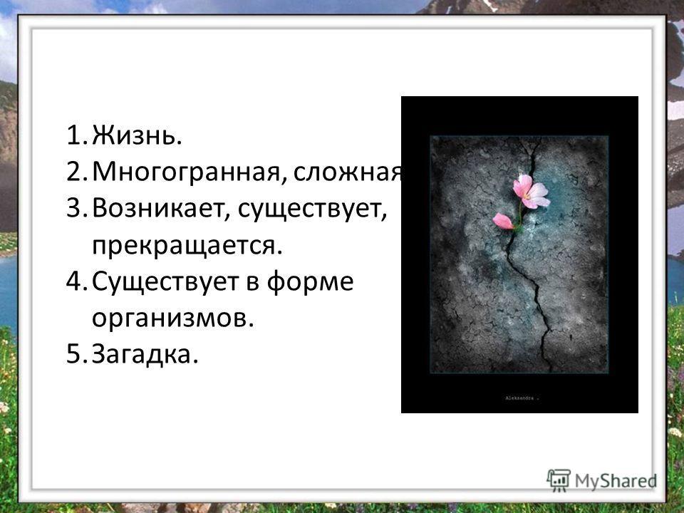 1.Жизнь. 2.Многогранная, сложная 3.Возникает, существует, прекращается. 4.Существует в форме организмов. 5.Загадка.