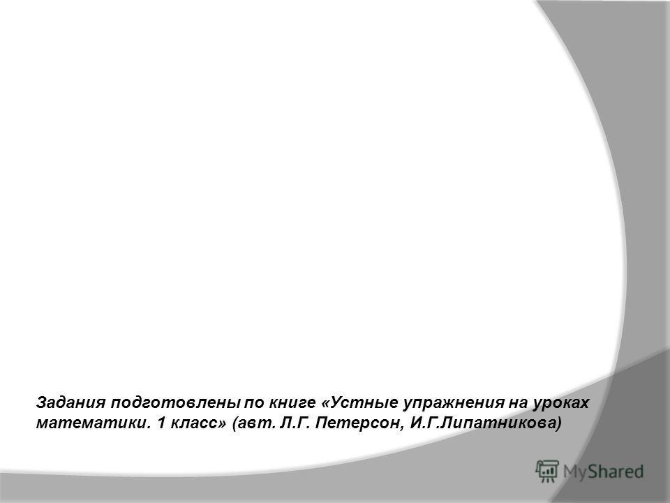 Задания подготовлены по книге «Устные упражнения на уроках математики. 1 класс» (авт. Л.Г. Петерсон, И.Г.Липатникова)