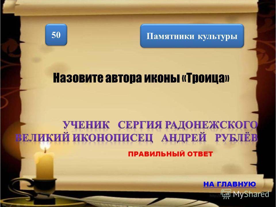 Памятники культуры 50 Назовите автора иконы «Троица» НА ГЛАВНУЮ ПРАВИЛЬНЫЙ ОТВЕТ
