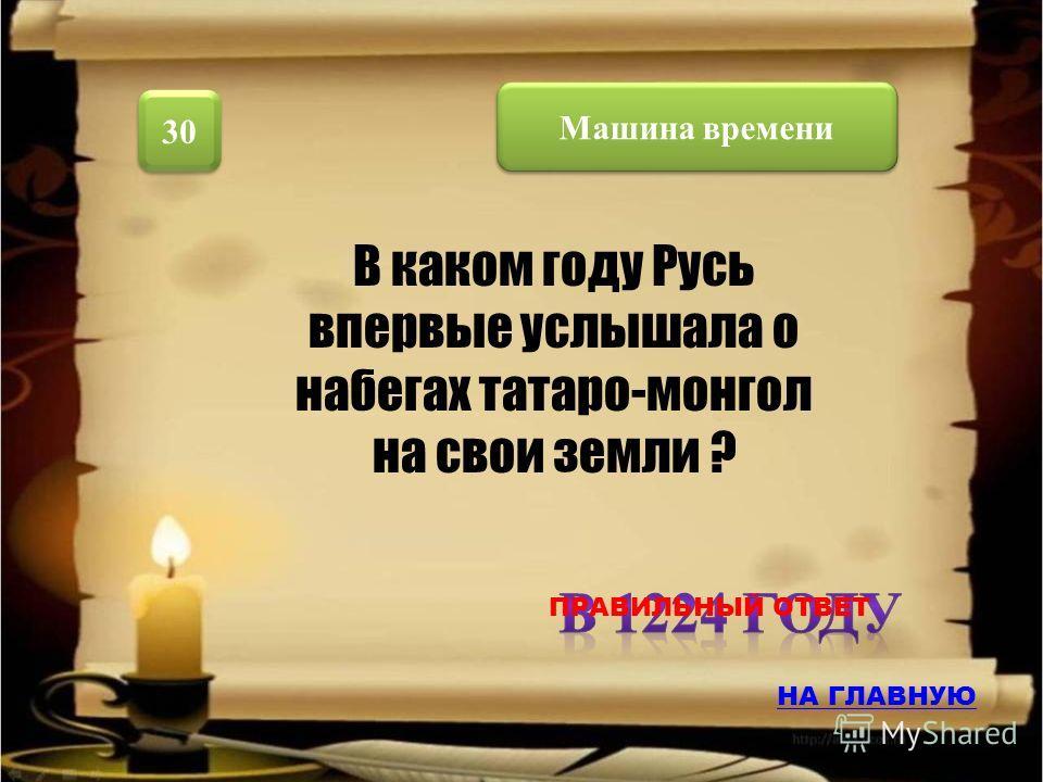 Машина времени 30 В каком году Русь впервые услышала о набегах татаро-монгол на свои земли ? НА ГЛАВНУЮ ПРАВИЛЬНЫЙ ОТВЕТ