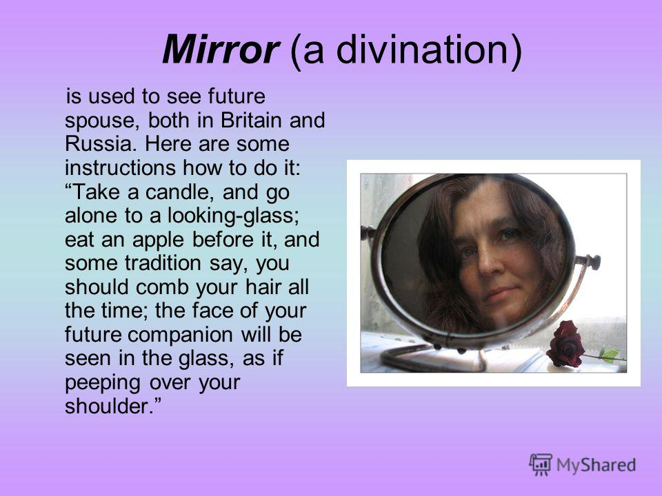 Mirror (a divination) is used to see future spouse, both in Britain and Russia. Here are some instructions how to do it: Take a candle, and go alone to a looking-glass; eat an apple before it, and some tradition say, you should comb your hair all the