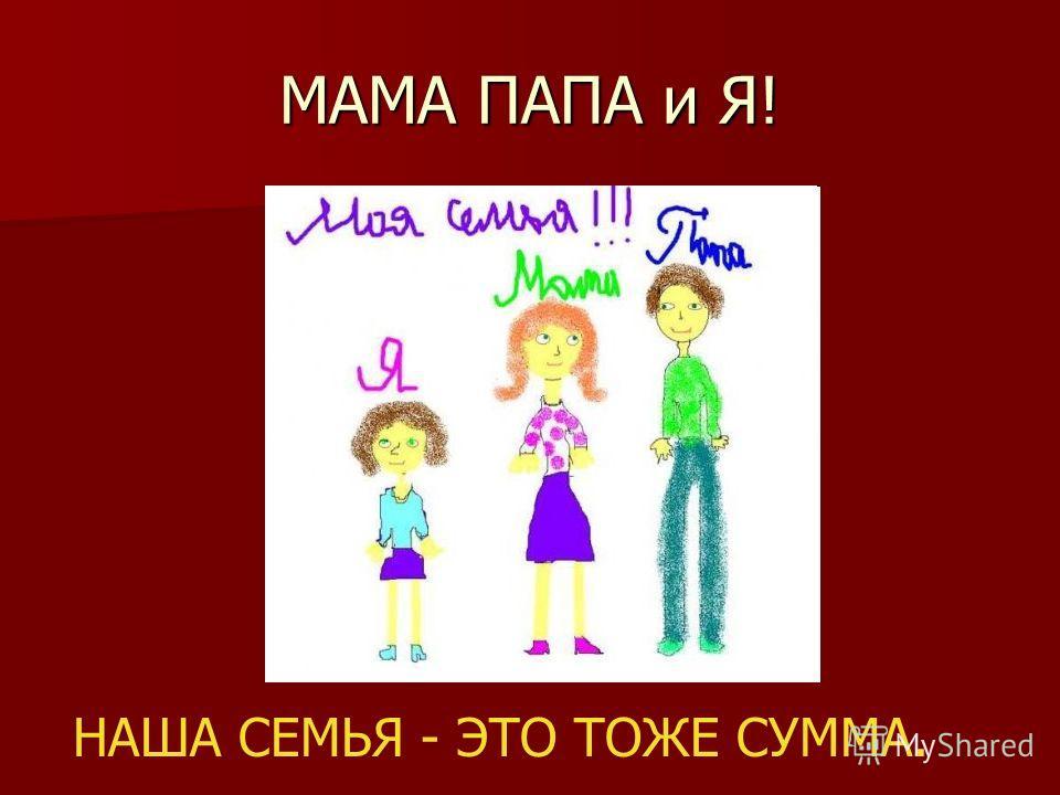 МАМА ПАПА и Я! НАША СЕМЬЯ - ЭТО ТОЖЕ СУММА.