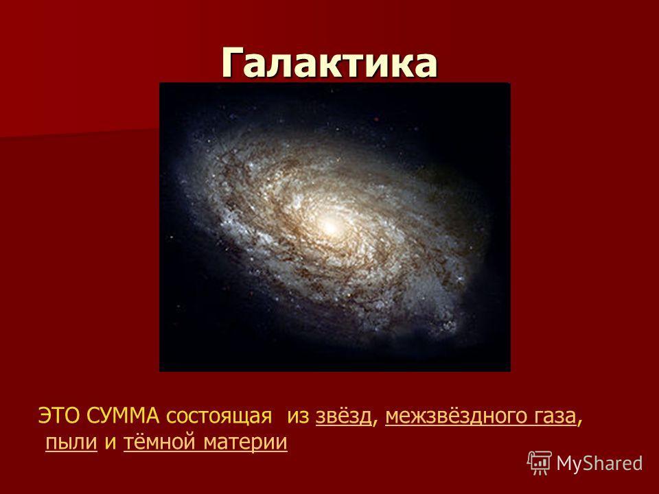 Галактика ЭТО СУММА состоящая из звёзд, межзвёздного газа,звёздмежзвёздного газа пыли и тёмной материипылитёмной материи