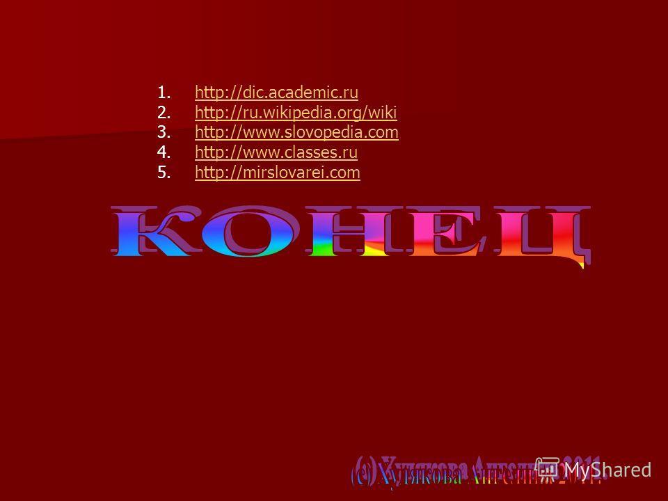 1.http://dic.academic.ruhttp://dic.academic.ru 2.http://ru.wikipedia.org/wikihttp://ru.wikipedia.org/wiki 3.http://www.slovopedia.comhttp://www.slovopedia.com 4.http://www.classes.ruhttp://www.classes.ru 5.http://mirslovarei.comhttp://mirslovarei.com