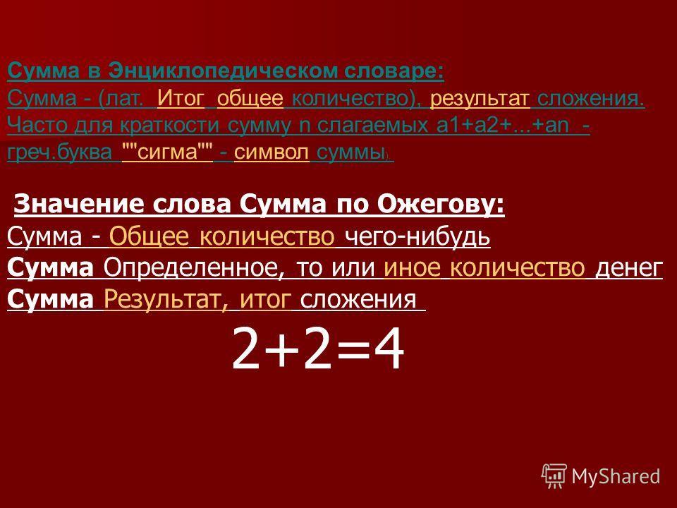 Сумма в Энциклопедическом словаре: Сумма - (лат. Итог общее количество), результат сложения. Часто для краткости сумму n слагаемых а1+а2+...+аn - греч.буква