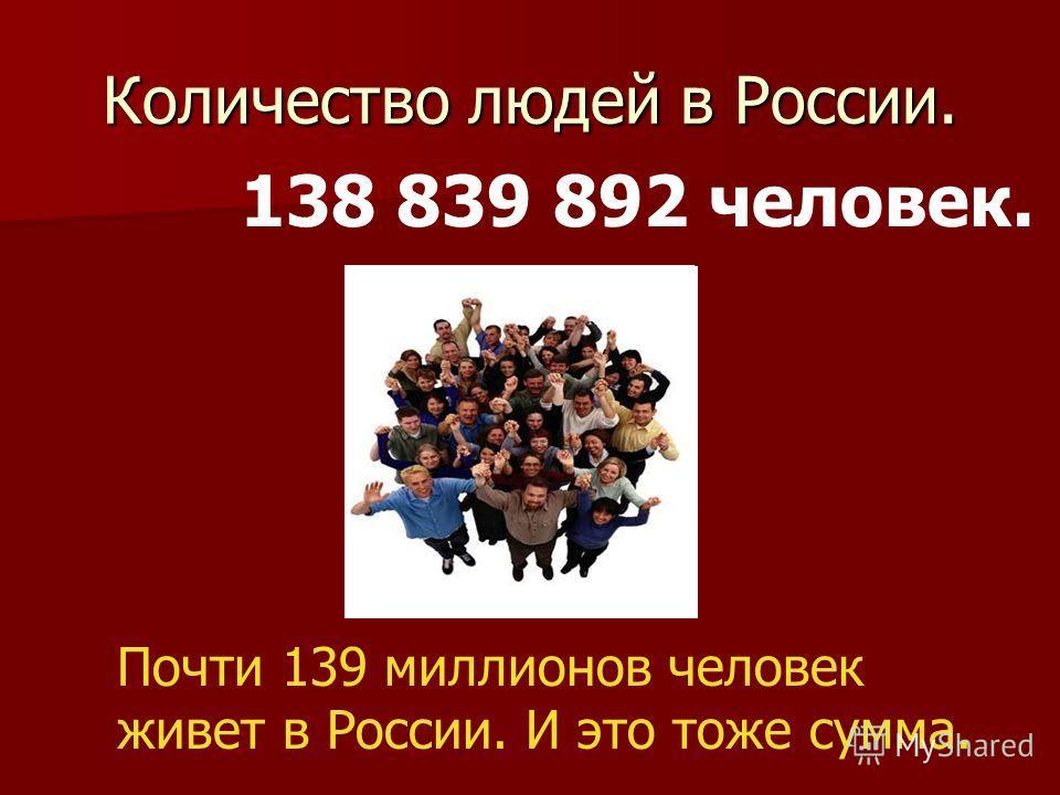 Количество людей в России. 138 839 892 человек. Почти 139 миллионов человек живет в России. И это тоже сумма.