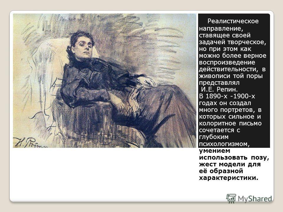 Реалистическое направление, ставящее своей задачей творческое, но при этом как можно более верное воспроизведение действительности, в живописи той поры представлял И.Е. Репин. В 1890-х -1900-х годах он создал много портретов, в которых сильное и коло