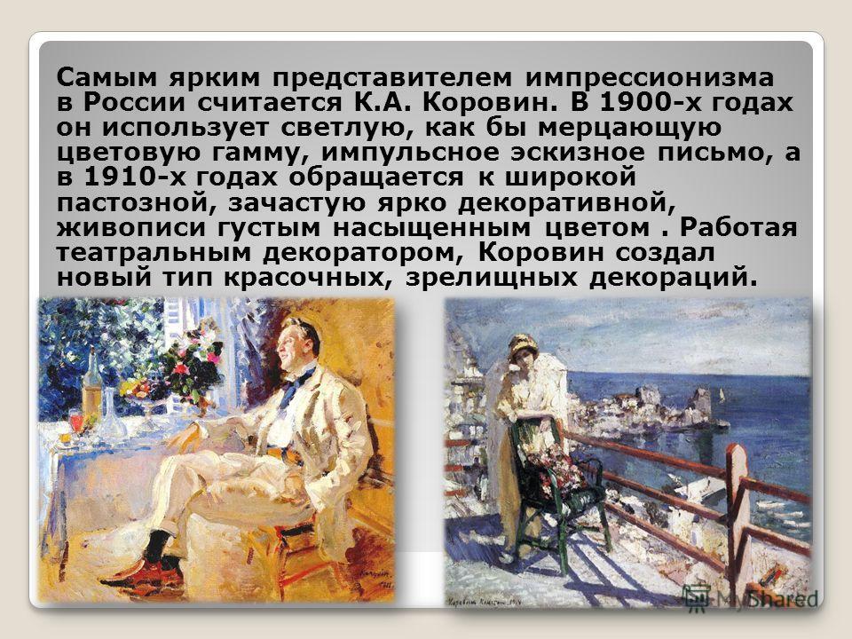 Самым ярким представителем импрессионизма в России считается К.А. Коровин. В 1900-х годах он использует светлую, как бы мерцающую цветовую гамму, импульсное эскизное письмо, а в 1910-х годах обращается к широкой пастозной, зачастую ярко декоративной,