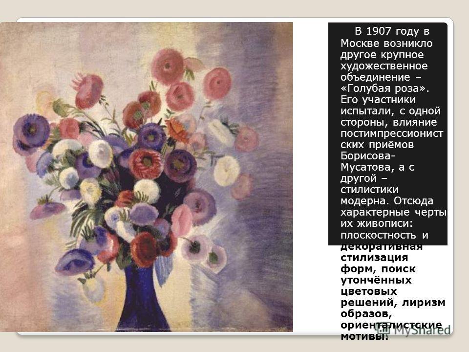 В 1907 году в Москве возникло другое крупное художественное объединение – «Голубая роза». Его участники испытали, с одной стороны, влияние постимпрессионист ских приёмов Борисова- Мусатова, а с другой – стилистики модерна. Отсюда характерные черты их