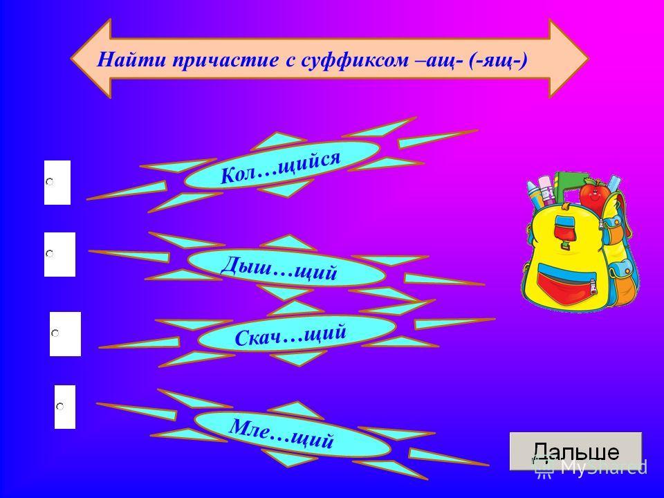 Найти причастие с суффиксом –ащ- (-ящ-) Дыш…щий Кол…щийся Скач…щий Мле…щий