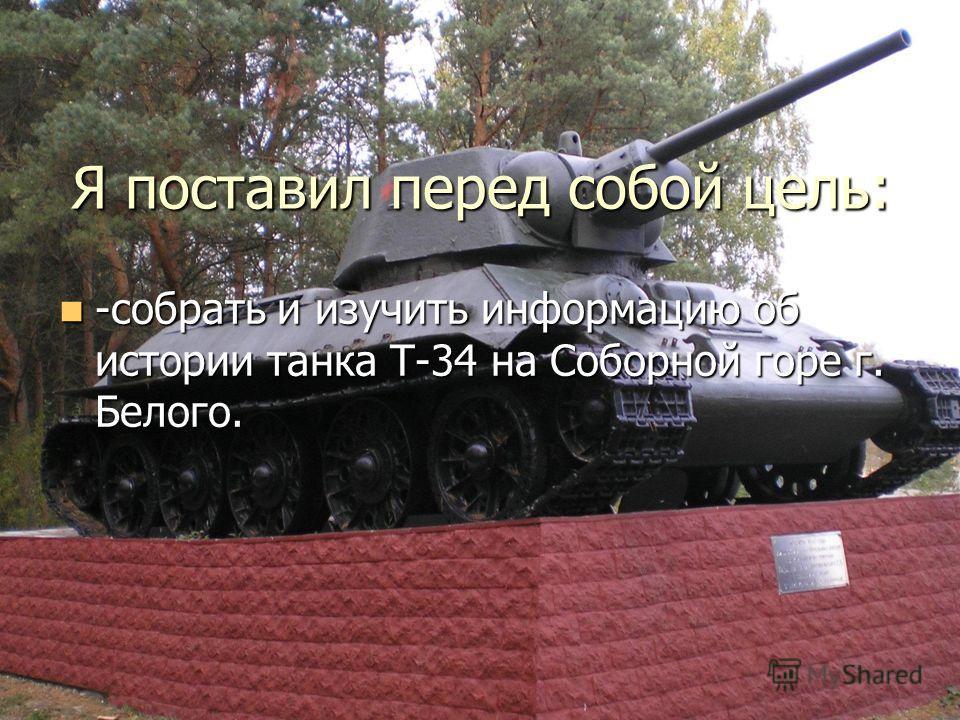 Я поставил перед собой цель: -собрать и изучить информацию об истории танка Т-34 на Соборной горе г. Белого. -собрать и изучить информацию об истории танка Т-34 на Соборной горе г. Белого.