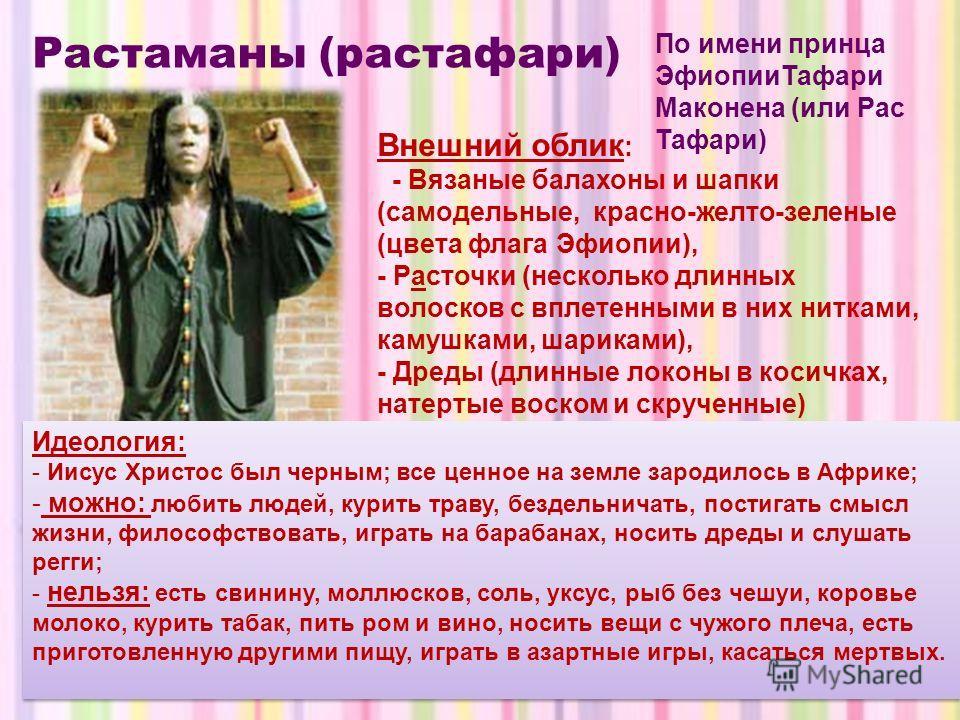 Растаманы (растафари) Идеология: - Иисус Христос был черным; все ценное на земле зародилось в Африке; - можно: любить людей, курить траву, бездельничать, постигать смысл жизни, философствовать, играть на барабанах, носить дреды и слушать регги; - нел