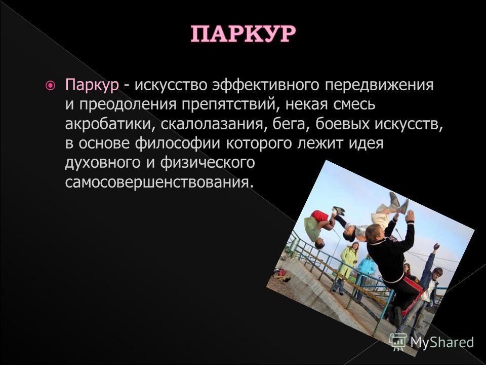 Паркур - искусство эффективного передвижения и преодоления препятствий, некая смесь акробатики, скалолазания, бега, боевых искусств, в основе философии которого лежит идея духовного и физического самосовершенствования.