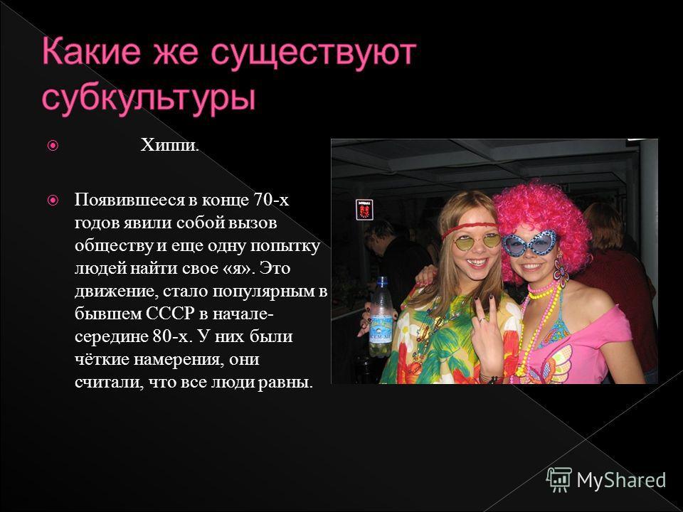Хиппи. Появившееся в конце 70-х годов явили собой вызов обществу и еще одну попытку людей найти свое «я». Это движение, стало популярным в бывшем СССР в начале- середине 80-х. У них были чёткие намерения, они считали, что все люди равны.