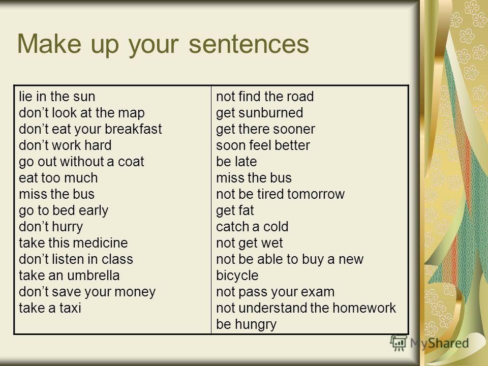 Make up your sentences lie in the sun dont look at the map dont eat your breakfast dont work hard go out without a coat eat too much miss the bus go to bed early dont hurry take this medicine dont listen in class take an umbrella dont save your money