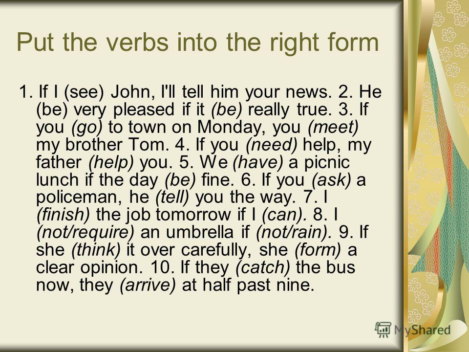 Put the verbs into the right form 1. If I (see) John, I'll tell him your news. 2. He (be) very pleased if it (be) really true. 3. If you (go) to town on Monday, you (meet) my brother Tom. 4. If you (need) help, my father (help) you. 5. We (have) a pi