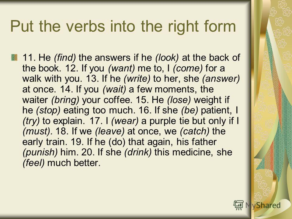 Put the verbs into the right form 11. He (find) the answers if he (look) at the back of the book. 12. If you (want) me to, I (come) for a walk with you. 13. If he (write) to her, she (answer) at once. 14. If you (wait) a few moments, the waiter (brin